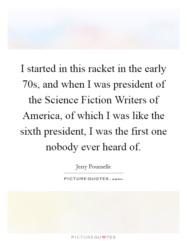 I started in this racket in the early  70s, and when I was president of the Science Fiction Writers of America, of which I was like the sixth president, I was the first one nobody ever heard of. Picture Quote #1