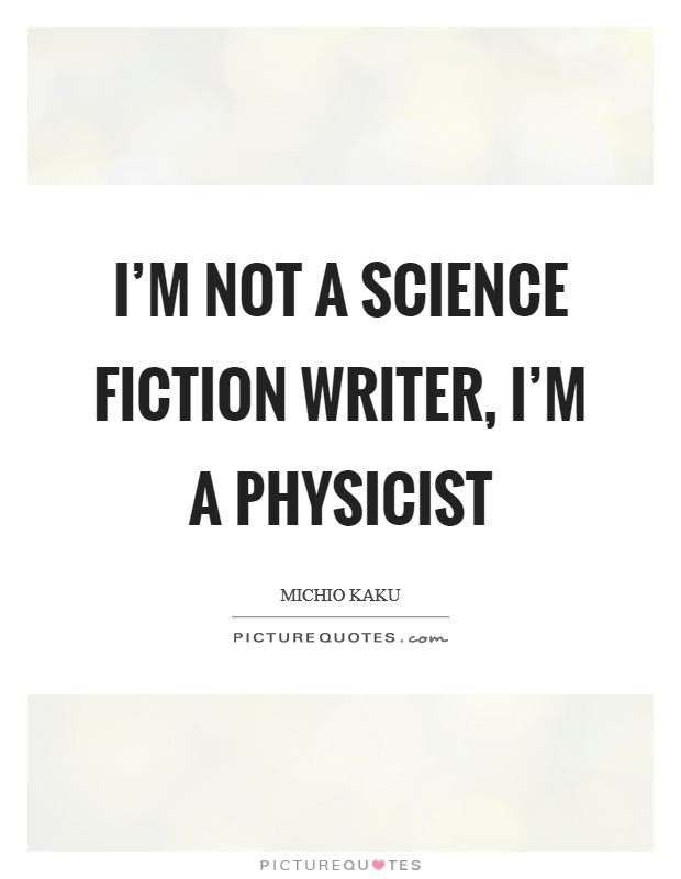 I'm not a science fiction writer, I'm a physicist Picture Quote #1