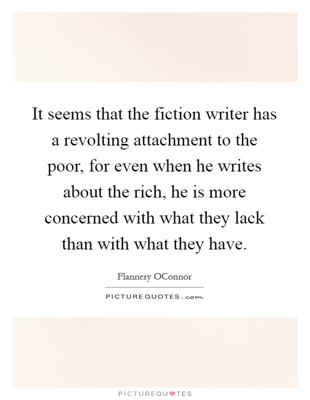 It seems that the fiction writer has a revolting attachment to the poor, for even when he writes about the rich, he is more concerned with what they lack than with what they have. Picture Quote #1