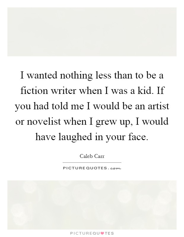 I wanted nothing less than to be a fiction writer when I was a kid. If you had told me I would be an artist or novelist when I grew up, I would have laughed in your face. Picture Quote #1
