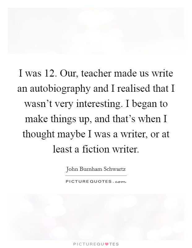 I was 12. Our, teacher made us write an autobiography and I realised that I wasn't very interesting. I began to make things up, and that's when I thought maybe I was a writer, or at least a fiction writer Picture Quote #1