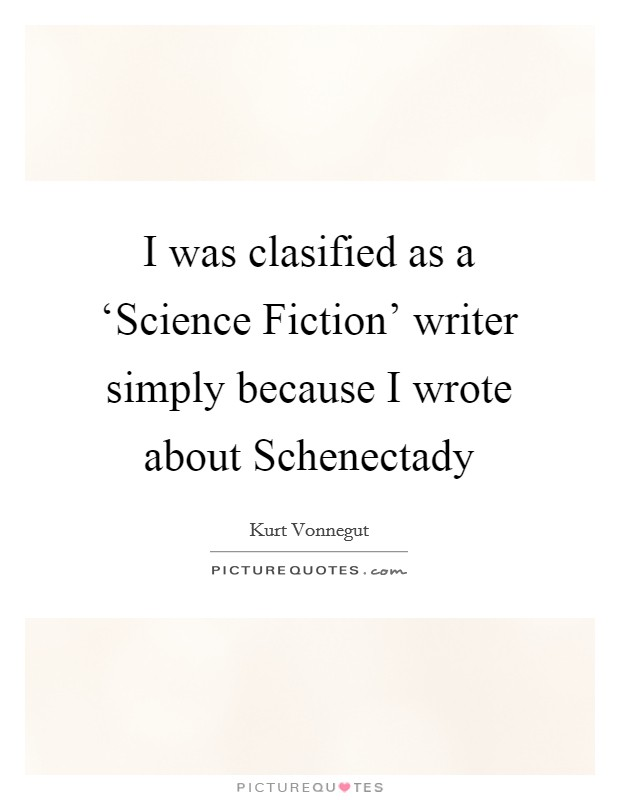 I was clasified as a 'Science Fiction' writer simply because I wrote about Schenectady Picture Quote #1