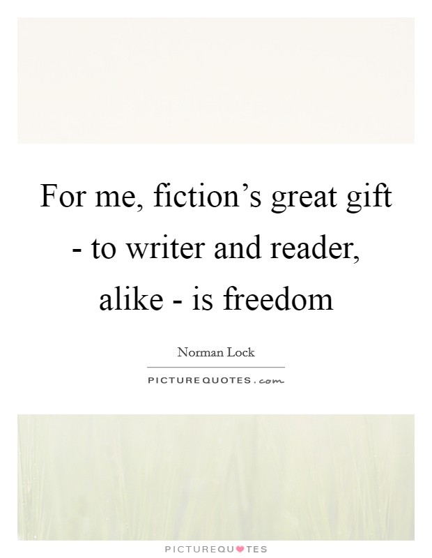 For me, fiction's great gift - to writer and reader, alike - is freedom Picture Quote #1