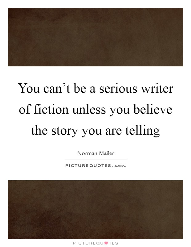 You can't be a serious writer of fiction unless you believe the story you are telling Picture Quote #1
