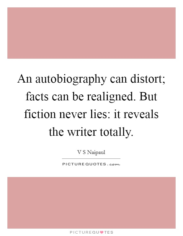 An autobiography can distort; facts can be realigned. But fiction never lies: it reveals the writer totally Picture Quote #1