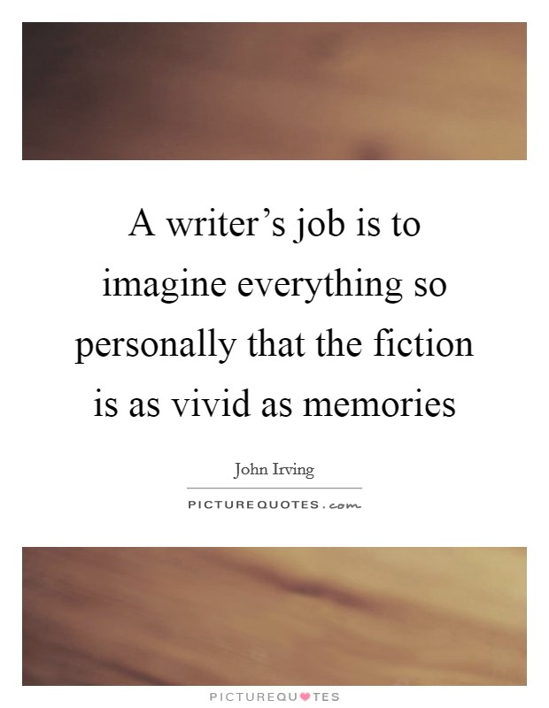 A writer's job is to imagine everything so personally that the fiction is as vivid as memories Picture Quote #1