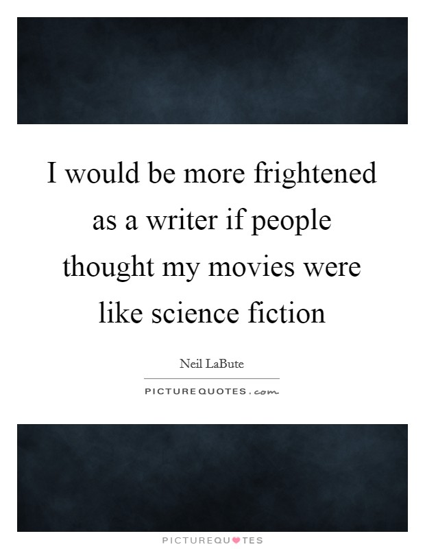 I would be more frightened as a writer if people thought my movies were like science fiction Picture Quote #1