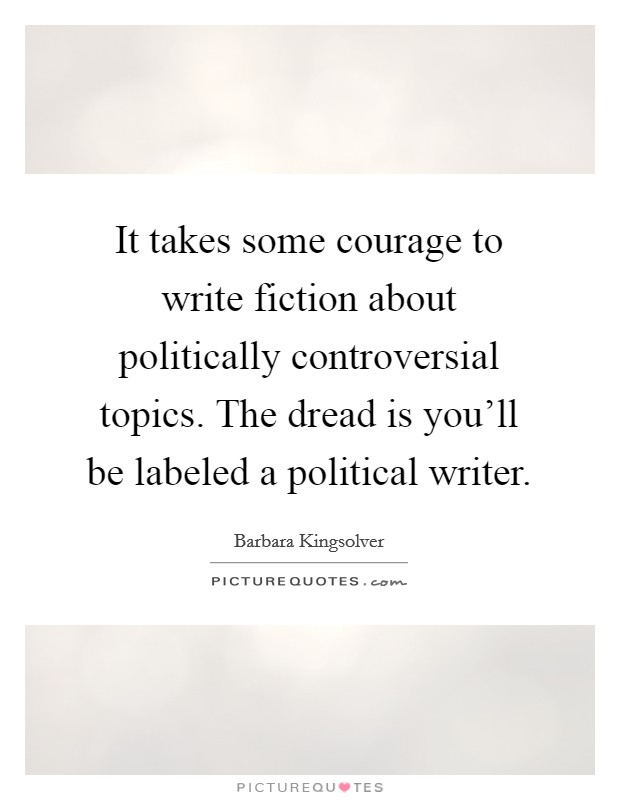 It takes some courage to write fiction about politically controversial topics. The dread is you'll be labeled a political writer Picture Quote #1