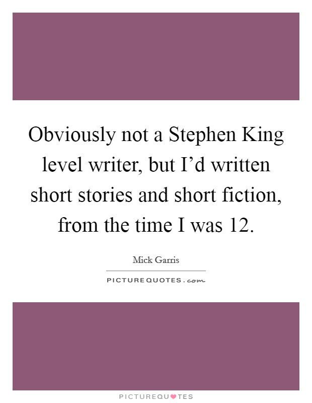 Obviously not a Stephen King level writer, but I'd written short stories and short fiction, from the time I was 12 Picture Quote #1