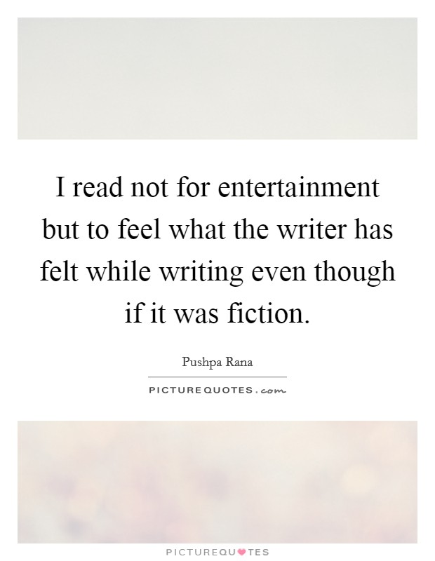 I read not for entertainment but to feel what the writer has felt while writing even though if it was fiction Picture Quote #1