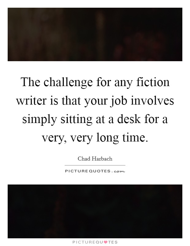 The challenge for any fiction writer is that your job involves simply sitting at a desk for a very, very long time Picture Quote #1