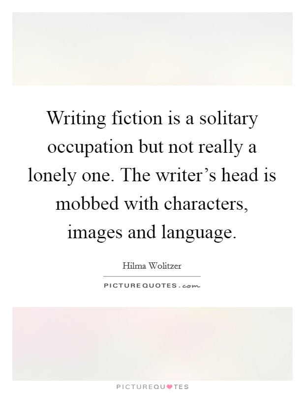 Writing fiction is a solitary occupation but not really a lonely one. The writer's head is mobbed with characters, images and language Picture Quote #1