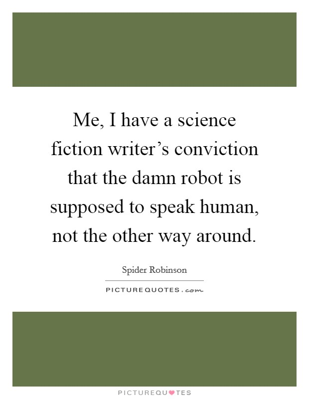 Me, I have a science fiction writer's conviction that the damn robot is supposed to speak human, not the other way around Picture Quote #1
