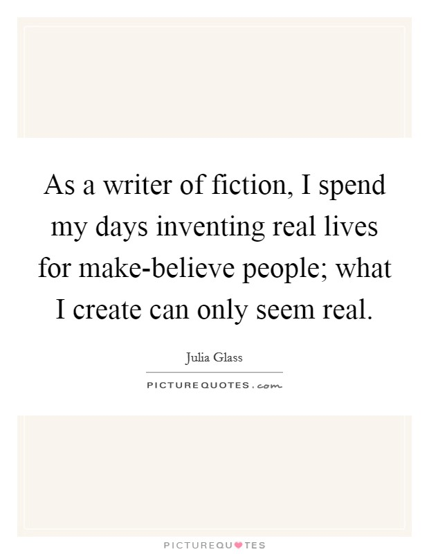 As a writer of fiction, I spend my days inventing real lives for make-believe people; what I create can only seem real Picture Quote #1
