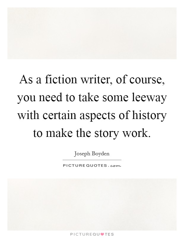 As a fiction writer, of course, you need to take some leeway with certain aspects of history to make the story work Picture Quote #1