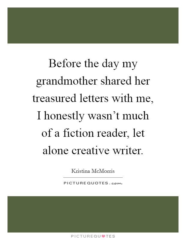 Before the day my grandmother shared her treasured letters with me, I honestly wasn't much of a fiction reader, let alone creative writer Picture Quote #1
