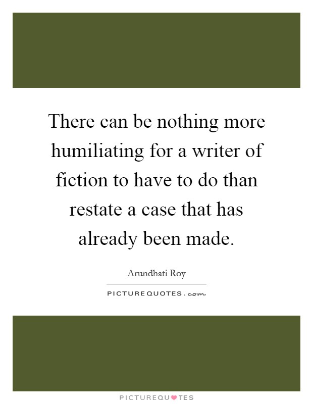 There can be nothing more humiliating for a writer of fiction to have to do than restate a case that has already been made Picture Quote #1