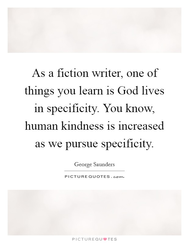 As a fiction writer, one of things you learn is God lives in specificity. You know, human kindness is increased as we pursue specificity Picture Quote #1