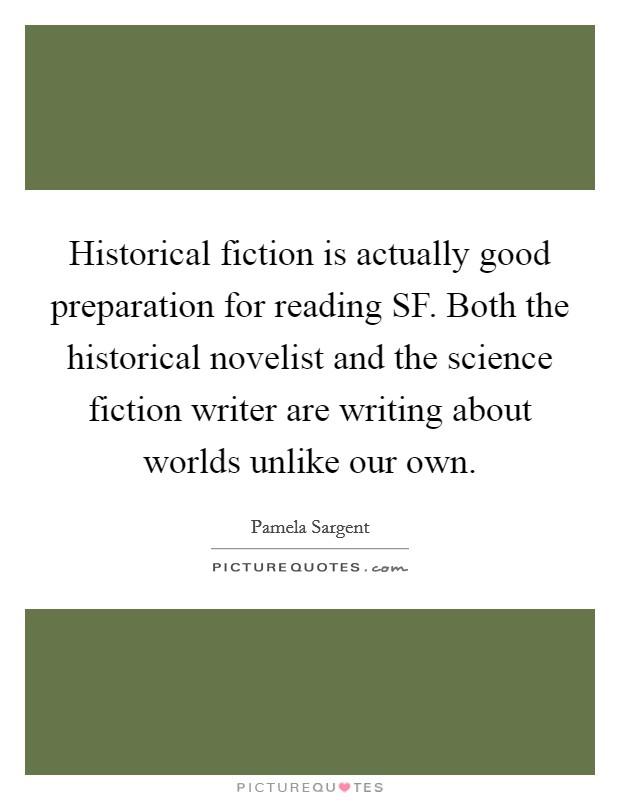 Historical fiction is actually good preparation for reading SF. Both the historical novelist and the science fiction writer are writing about worlds unlike our own Picture Quote #1