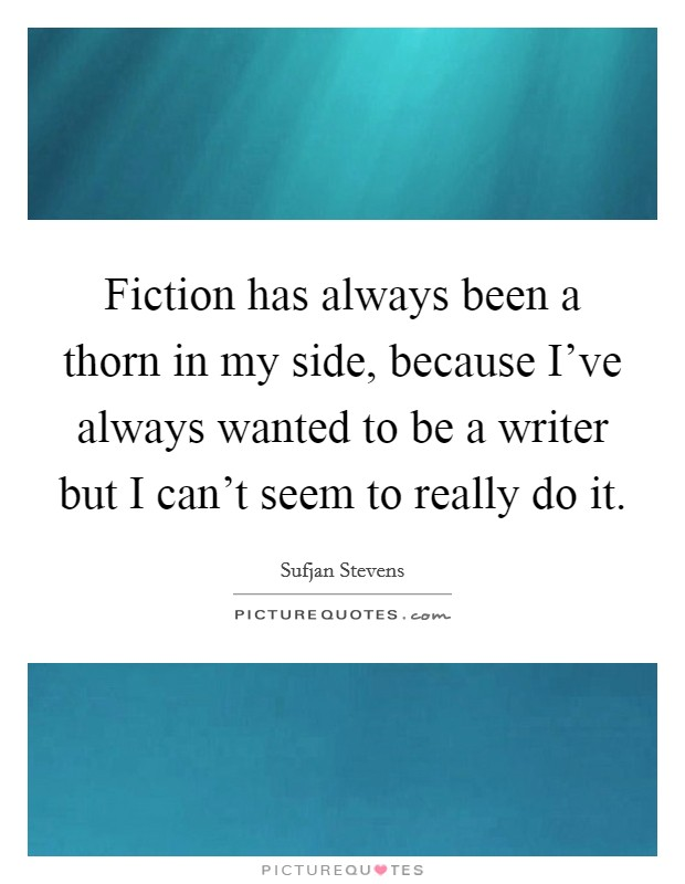 Fiction has always been a thorn in my side, because I've always wanted to be a writer but I can't seem to really do it Picture Quote #1