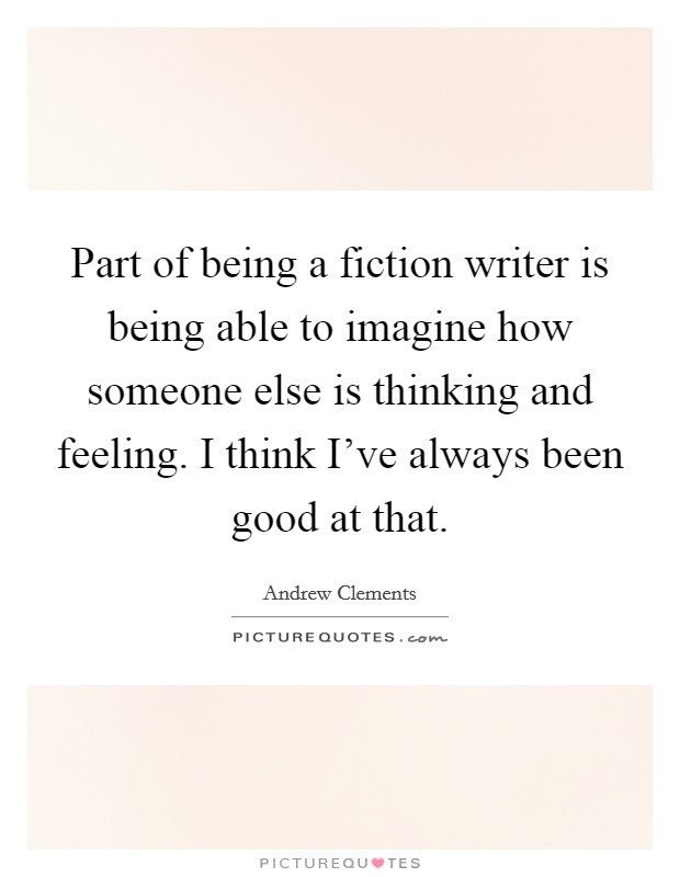 Part of being a fiction writer is being able to imagine how someone else is thinking and feeling. I think I've always been good at that Picture Quote #1