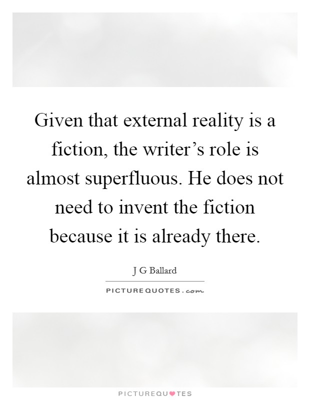 Given that external reality is a fiction, the writer's role is almost superfluous. He does not need to invent the fiction because it is already there Picture Quote #1
