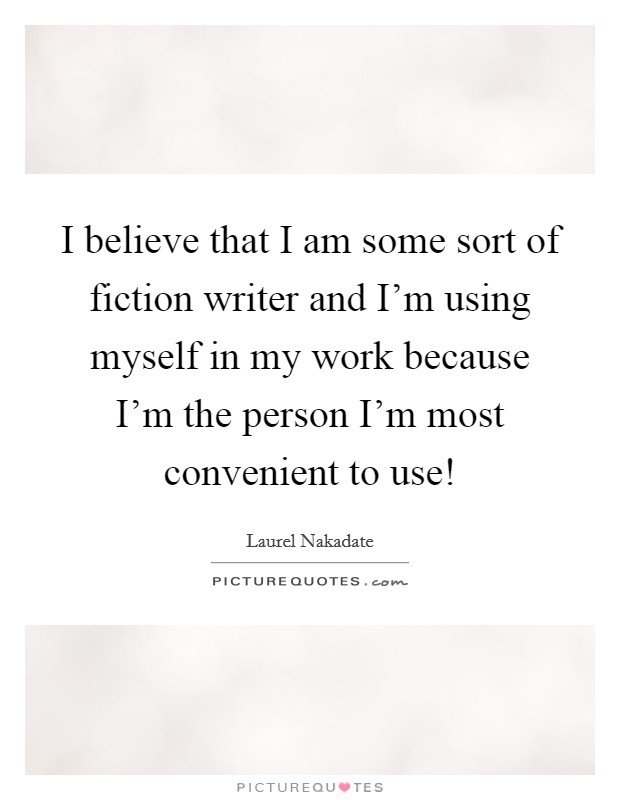 I believe that I am some sort of fiction writer and I'm using myself in my work because I'm the person I'm most convenient to use! Picture Quote #1