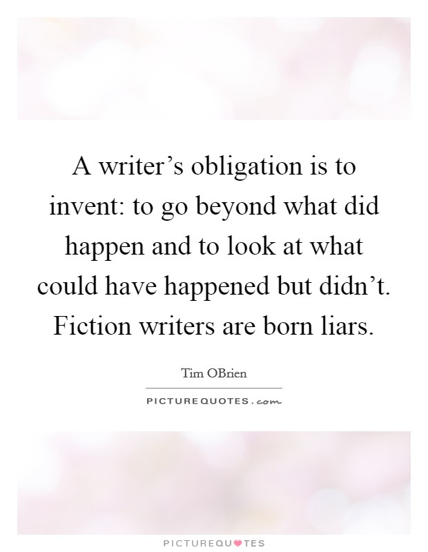 A writer's obligation is to invent: to go beyond what did happen and to look at what could have happened but didn't. Fiction writers are born liars Picture Quote #1