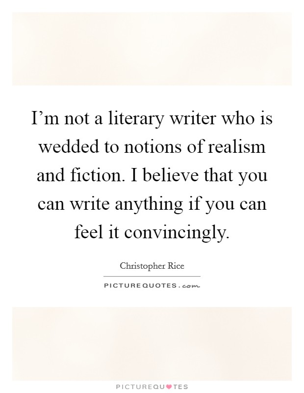 I'm not a literary writer who is wedded to notions of realism and fiction. I believe that you can write anything if you can feel it convincingly Picture Quote #1