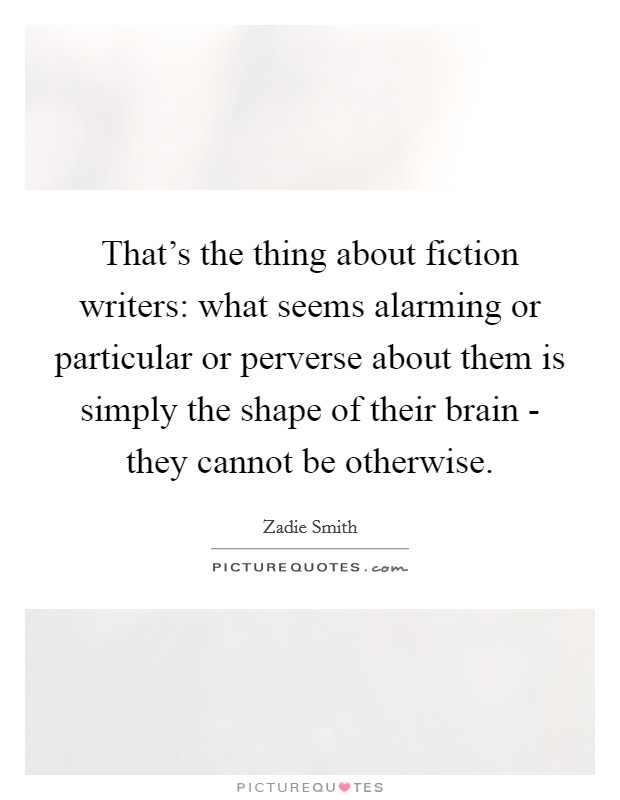 That's the thing about fiction writers: what seems alarming or particular or perverse about them is simply the shape of their brain - they cannot be otherwise Picture Quote #1