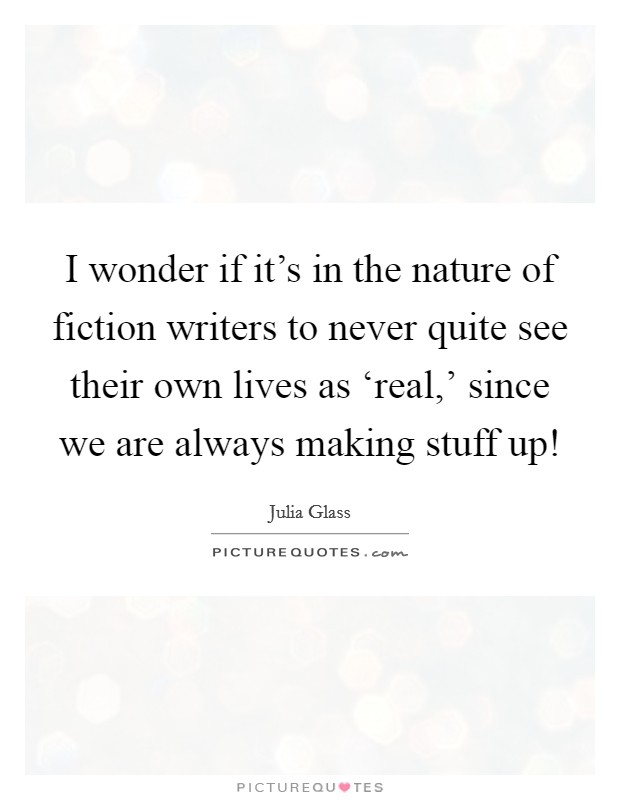 I wonder if it's in the nature of fiction writers to never quite see their own lives as 'real,' since we are always making stuff up! Picture Quote #1