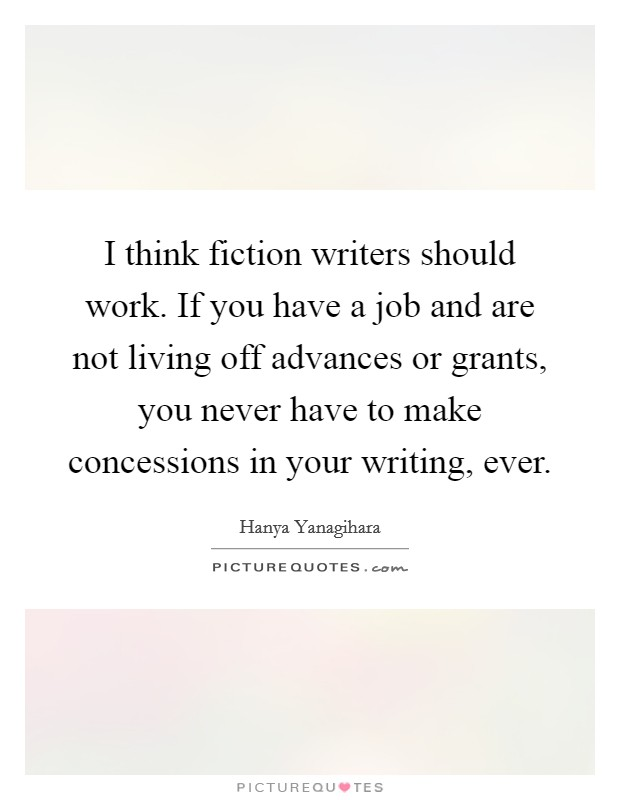I think fiction writers should work. If you have a job and are not living off advances or grants, you never have to make concessions in your writing, ever Picture Quote #1