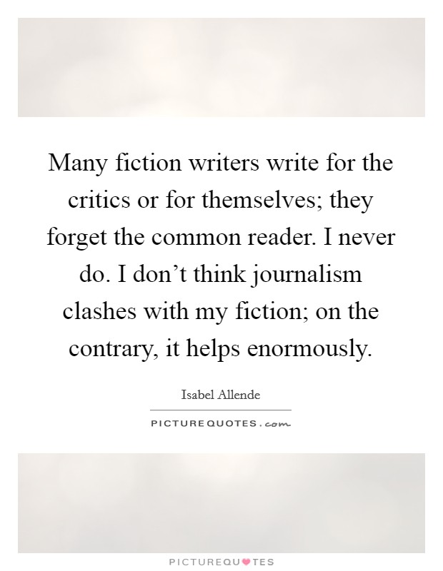 Many fiction writers write for the critics or for themselves; they forget the common reader. I never do. I don't think journalism clashes with my fiction; on the contrary, it helps enormously Picture Quote #1