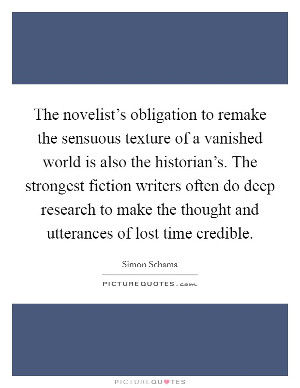 The novelist's obligation to remake the sensuous texture of a vanished world is also the historian's. The strongest fiction writers often do deep research to make the thought and utterances of lost time credible Picture Quote #1