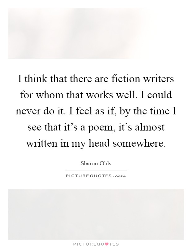 I think that there are fiction writers for whom that works well. I could never do it. I feel as if, by the time I see that it's a poem, it's almost written in my head somewhere Picture Quote #1