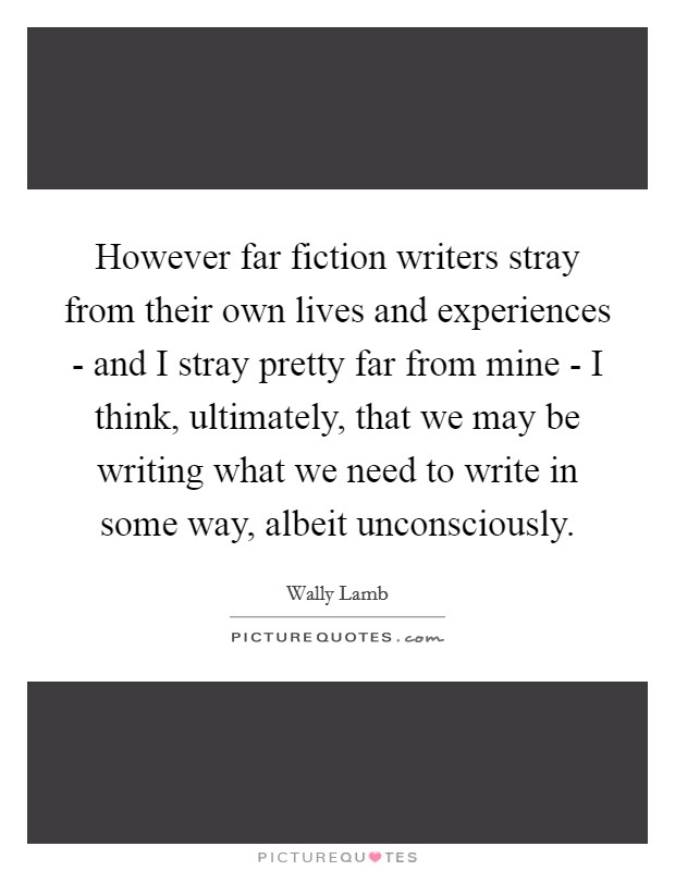 However far fiction writers stray from their own lives and experiences - and I stray pretty far from mine - I think, ultimately, that we may be writing what we need to write in some way, albeit unconsciously Picture Quote #1