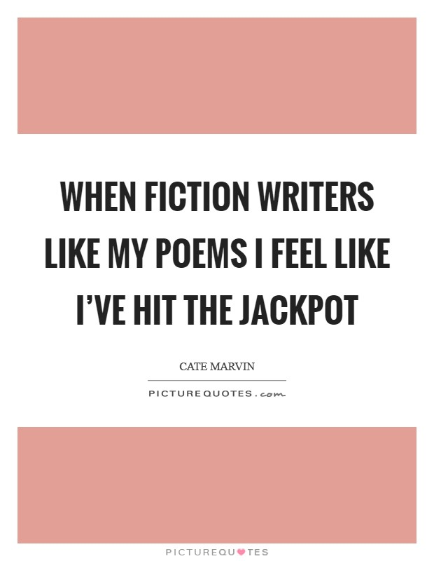 When fiction writers like my poems I feel like I've hit the jackpot Picture Quote #1