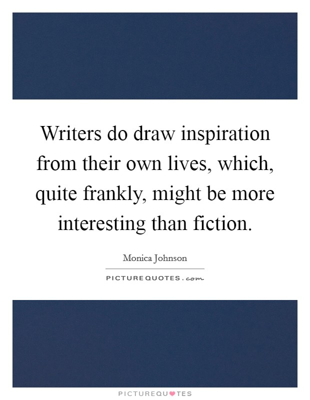 Writers do draw inspiration from their own lives, which, quite frankly, might be more interesting than fiction Picture Quote #1