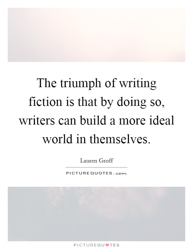 The triumph of writing fiction is that by doing so, writers can build a more ideal world in themselves Picture Quote #1