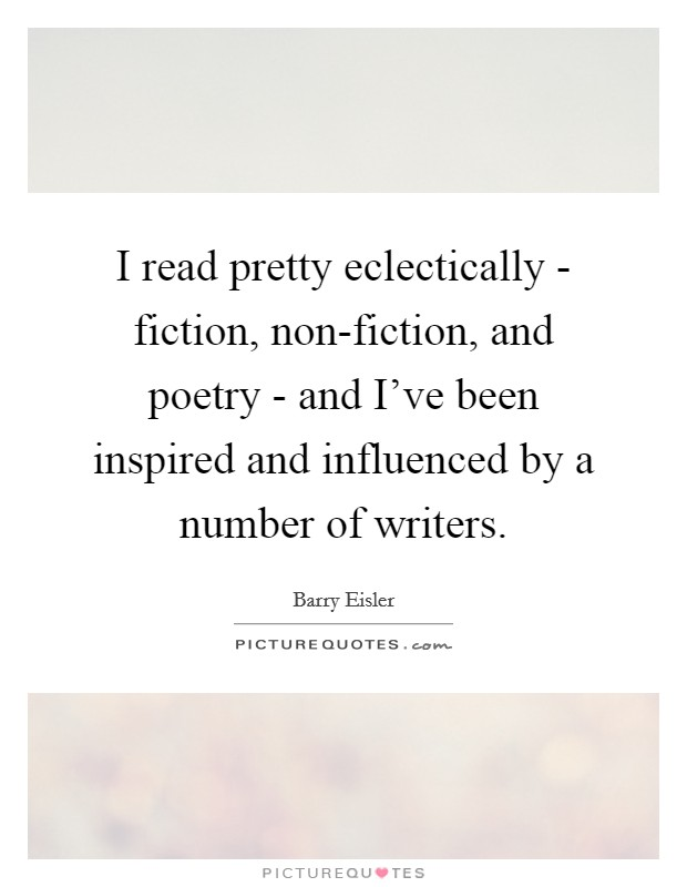 I read pretty eclectically - fiction, non-fiction, and poetry - and I've been inspired and influenced by a number of writers. Picture Quote #1