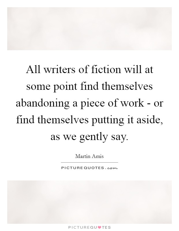 All writers of fiction will at some point find themselves abandoning a piece of work - or find themselves putting it aside, as we gently say Picture Quote #1