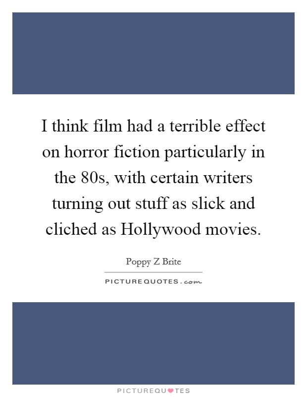 I think film had a terrible effect on horror fiction particularly in the 80s, with certain writers turning out stuff as slick and cliched as Hollywood movies Picture Quote #1