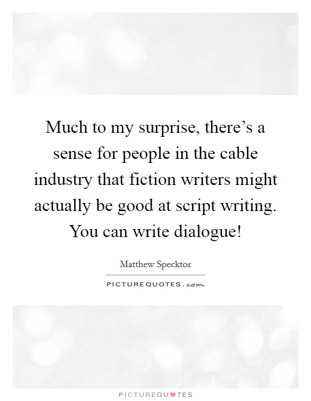 Much to my surprise, there's a sense for people in the cable industry that fiction writers might actually be good at script writing. You can write dialogue! Picture Quote #1