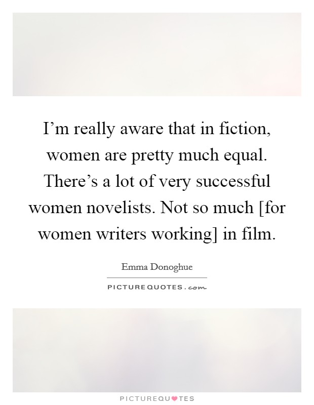 I'm really aware that in fiction, women are pretty much equal. There's a lot of very successful women novelists. Not so much [for women writers working] in film Picture Quote #1