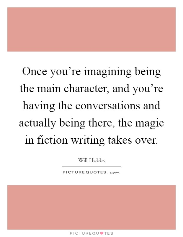 Once you're imagining being the main character, and you're having the conversations and actually being there, the magic in fiction writing takes over Picture Quote #1