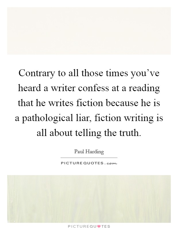 Contrary to all those times you've heard a writer confess at a reading that he writes fiction because he is a pathological liar, fiction writing is all about telling the truth Picture Quote #1