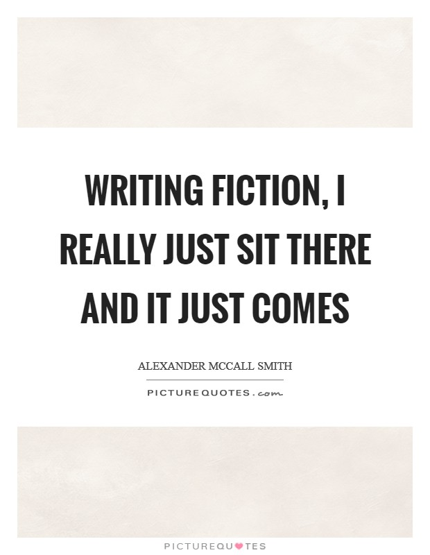 Writing fiction, I really just sit there and it just comes Picture Quote #1