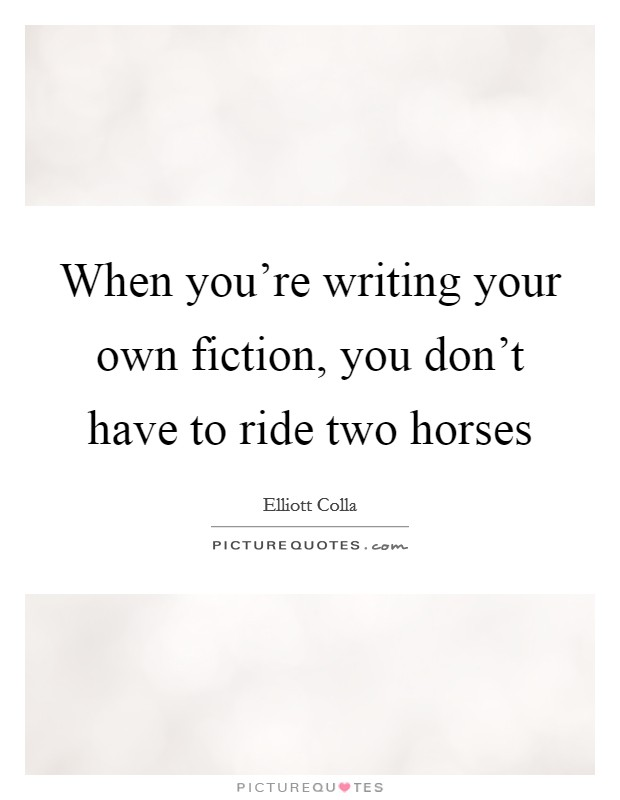 When you're writing your own fiction, you don't have to ride two horses Picture Quote #1