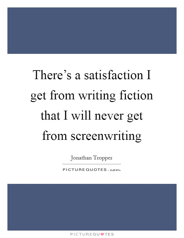 There's a satisfaction I get from writing fiction that I will never get from screenwriting Picture Quote #1