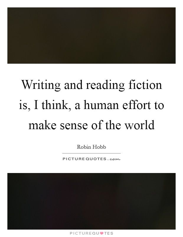 Writing and reading fiction is, I think, a human effort to make sense of the world Picture Quote #1